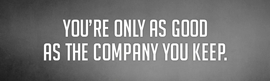 Youre Only As Good As The Company You Keep Quotes Company You