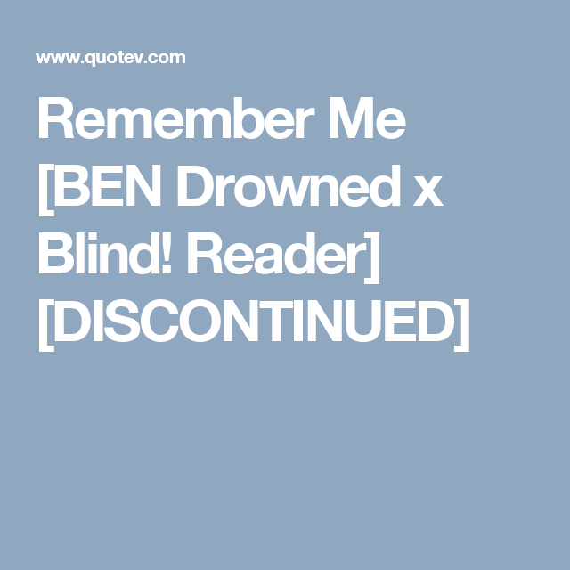 Remember Me [BEN Drowned x Blind! Reader] [DISCONTINUED] | 1