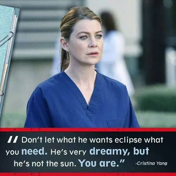 """""""Don't let what he wants eclipse what you need.  He's very dreamy, but he's not the sun.  You are."""" -Christina Yang"""