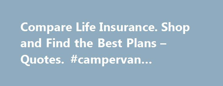 Life Insurance Compare Quotes Brilliant Compare Life Insuranceshop And Find The Best Plans  Quotes