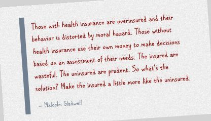 Those with health insurance are overinsured and their behavior is distorted by moral hazard. Those without health insurance use their own money to make decisions based on an assessment of their needs. The insured are wasteful. The uninsured are prudent. So what's the solution? Make the insured a little more like the uninsured. - Malcolm Gladwell