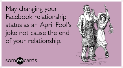 May Changing Your Facebook Relationship Status As An April Fools Joke Not Cause The End Of Your Relationship Ecard