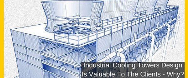 Industrial Cooling Towers Design Is Valuable To The Clients Why