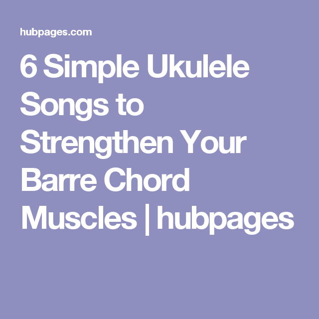 6 Simple Ukulele Songs To Strengthen Your Barre Chord Muscles
