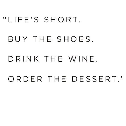 5cc251b96232c Life's short. Buy the shoes. Drink the wine. Order the dessert ...