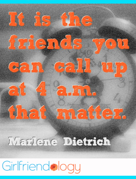 It's the friends you can call up at 4am that matter. Who can you call?