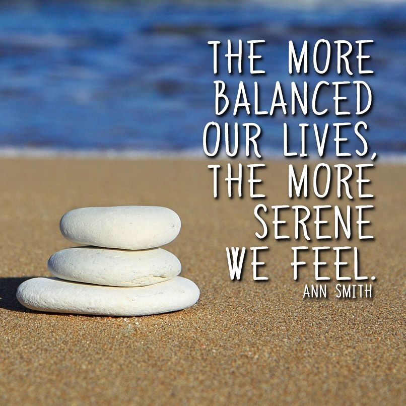 The more  balanced  our lives,  the more  serene  we feel.