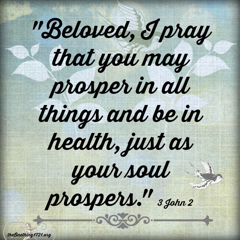 """III John 1:2 NKJV  """"Beloved, I pray that you may prosper in all things and be in health, just as your soul prospers.""""  http://bible.com/114/3jn.1.2.nkjv"""
