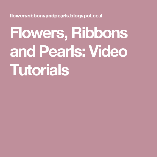 Flowers, Ribbons and Pearls: Video Tutorials