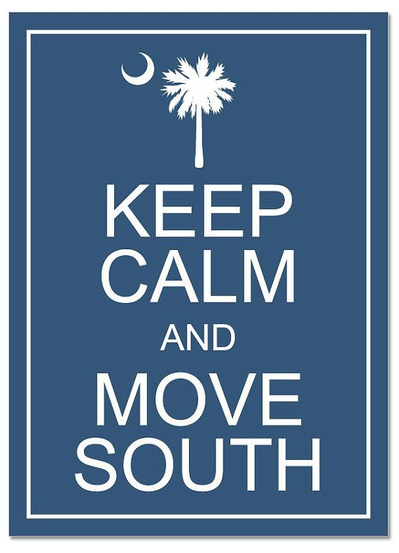 Move South   { True stuff! I miss South Carolina!!!! I love S.C } hope to move back one day... but move to the coast. :)