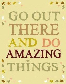 Saia e faça coisas maravilhosas! :)