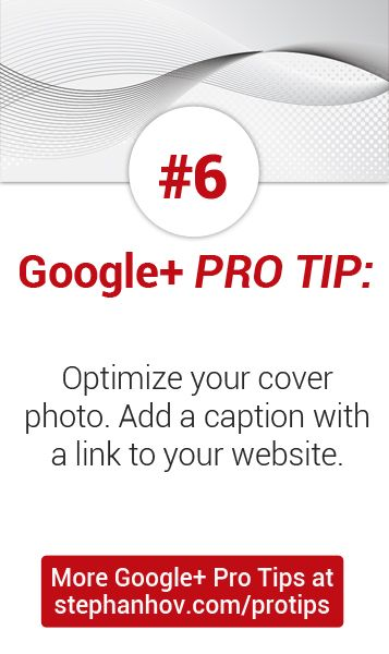 #stephanhovprotip | Google+ Pro Tip #6: Optimize your Google+ cover photo. Put keywords in the filename, and add a caption with a link to your website. Get more Pro Tips at http://stephanhov.com/protips