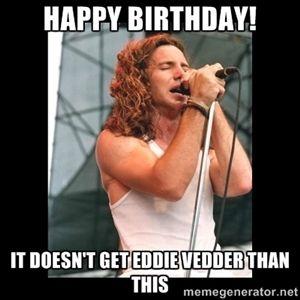 Happy Birthday It Doesn T Get Eddie Vedder Than This Eddie Vedder Eddie Vedder Happy Birthday Funny Birthday Humor