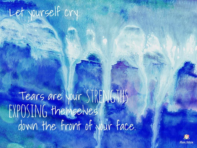 """""""Let yourself cry. Tears are your strengths exposing themselves down the front of your face."""" <3 Mary Nelson, http://www.reclaimyourselfandmore.com"""