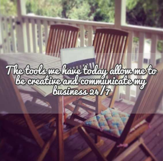 The tools and technology we have today allow me to be creative and communicate my business 24/7