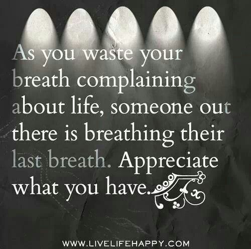 Perspective.  As you waste your breath complaining about life, someone out there is breathing their last breath.  Appreciate what you have.