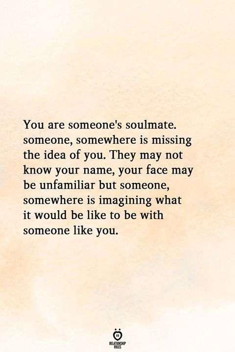 You are someone's soulmate. someone, somewhere is missing the idea of you. They may not know your name, your face may be unfamiliar but someone, somewhere is imagining what it would be like to be with someone like you.