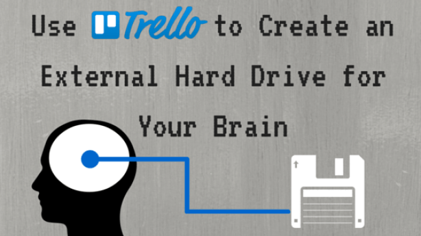 Use Trello To Create an External Hard Drive for Your Brain