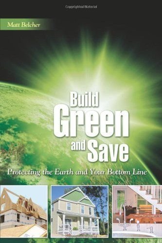 Build Green and Save: Protecting the Earth and Your Bottom Line by Matt Belcher. $17.12. Author: Matt Belcher. Publication: May 7, 2009. Publisher: Builderbooks (May 7, 2009). Save 22%!