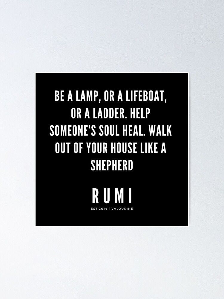 Rumi Quote | Be a lamp, or a lifeboat, or a ladder. Help someone's soul heal. Walk out of your house like a shepherd. Poster by QuotesGalore