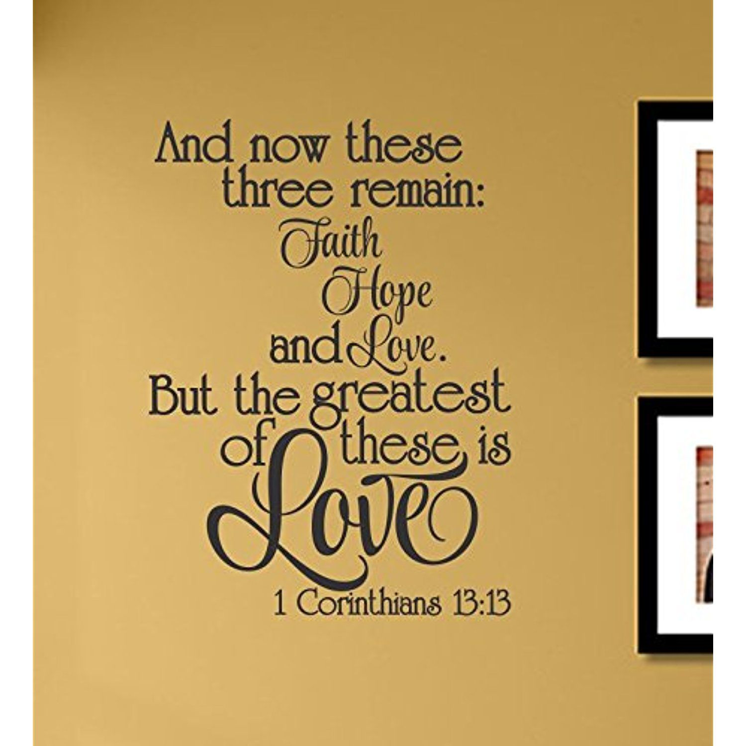 And now these three remain Faith Hope and Love. But the greatest of ...