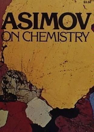 Asimov on Chemistry. One of the first books I ever read that was written by the very prolific Isaac Asimov. Besides being a great read on chemistry, I laughed my head off at some of his observations.
