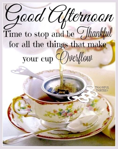 Good Afternoon May Your Cup Overflow With Thankfulness Marilyn