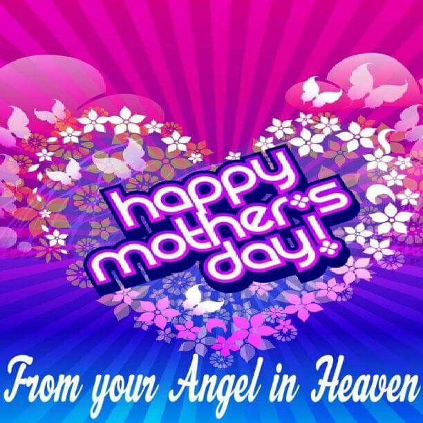 Happy Mother S Day From Your Angel In Heaven Love Wesley Mothers Day Poems Happy Mothers Day Pictures Happy Mothers Day
