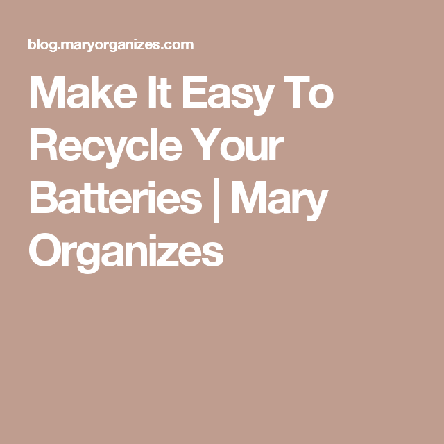 Make It Easy To Recycle Your Batteries | Mary Organizes