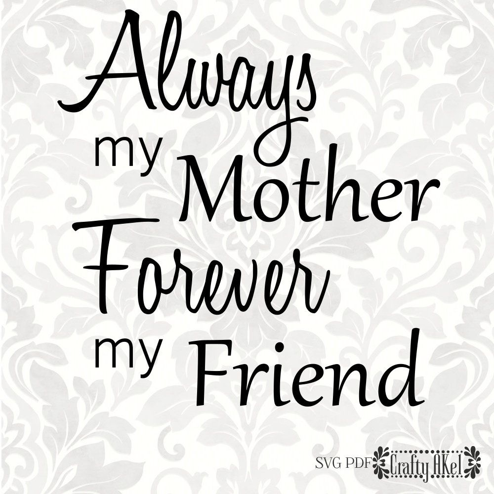 Always my Mother Forever my Friend [mother quote, mother's