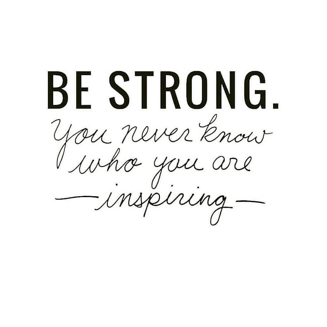 Be Strong You Never Know Who Youre Inspiring Quotes Quotes