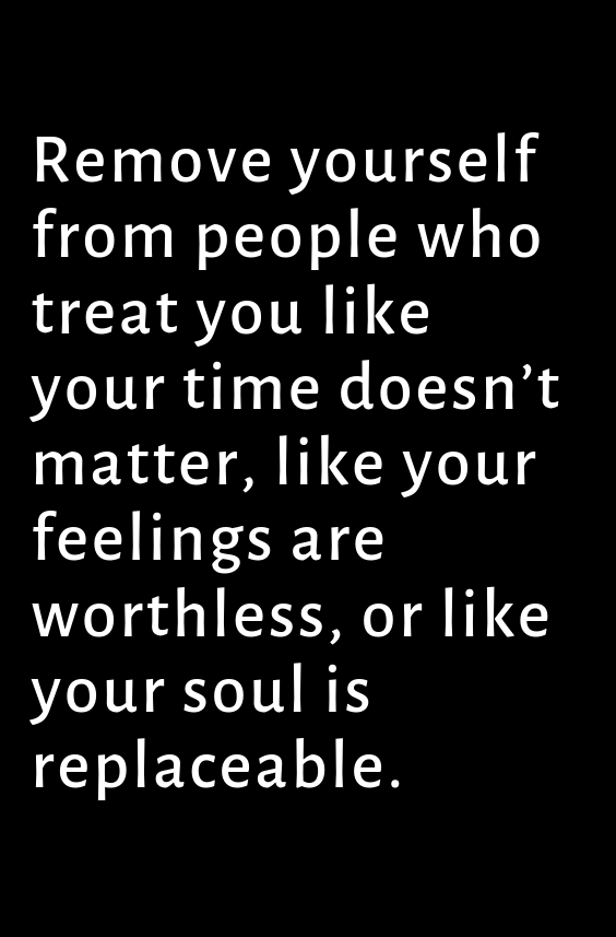 Remove Yourself From People Who Treat You Like Your Time Doesn T Matter Like Your Feelings Ar Treat Yourself Quotes Treat Her Right Quotes Feeling Used Quotes