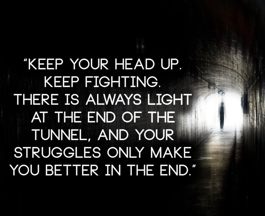 Keep Your Head Up Keep Fighting There Is Always Light At The End