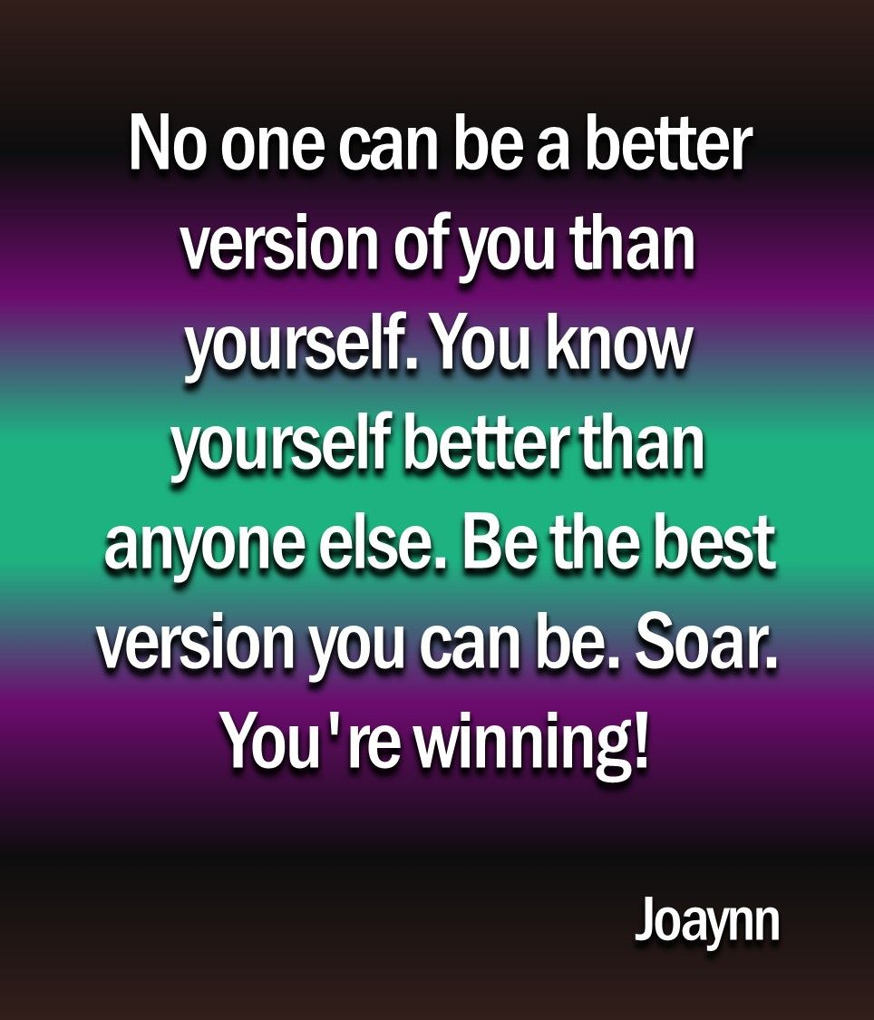 No one can be a better version of you than yourself. You