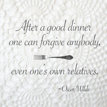 After a good dinner one can forgive anybody even one s own