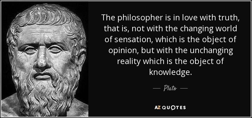 The philosopher is in love with truth, that is, not with the changing world of sensation, which is the object of opinion, but with the unchanging reality which is the object of knowledge. - Plato