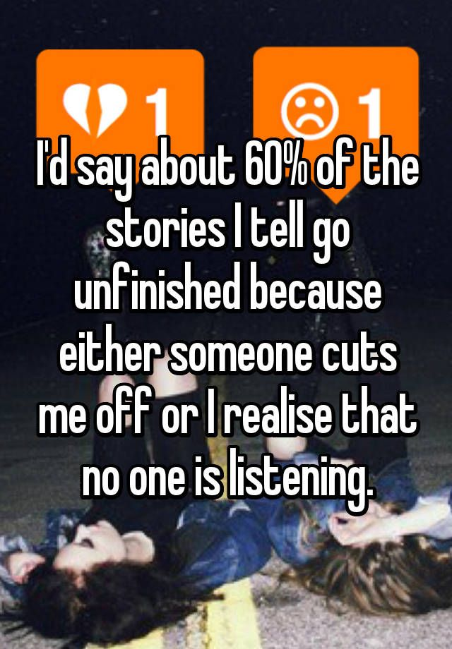 I'd say about 60% of the stories I tell go unfinished because either someone cuts me off or I realise that no one is listening.
