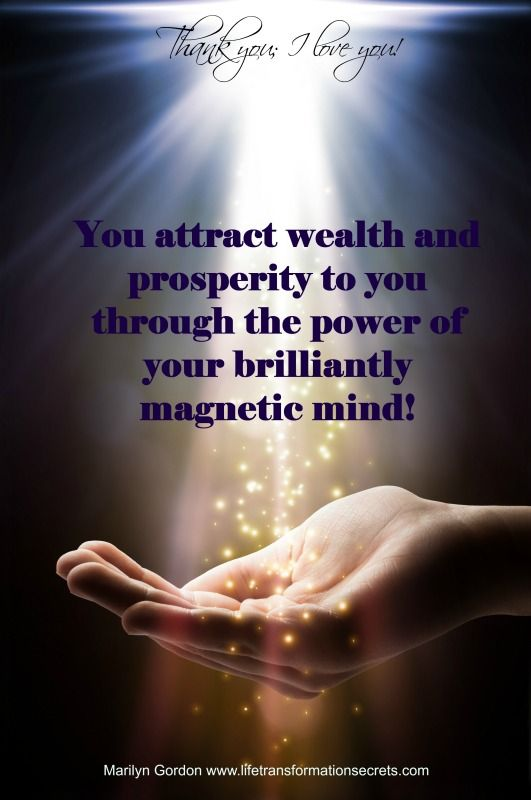 You attract wealth and prosperity to you through the power of your brilliantly magnetic mind! Thank you; I love you! Marilyn Gordon www.lifetransformationsecrets.com Get 3 free meditation and healing mp3s