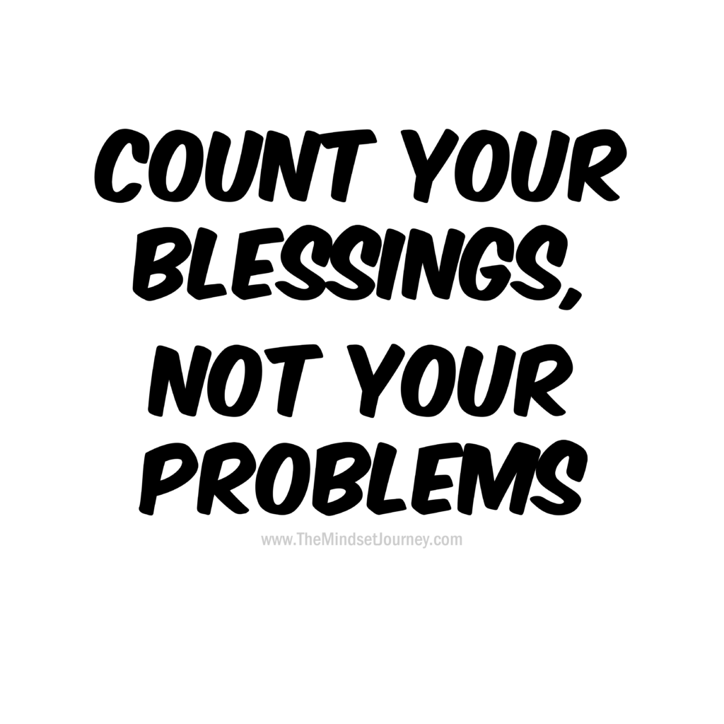 Count Your Blessings Not Your Problems The Mindset Journey Thankful Quotes Life Gratitude Quotes Grateful Quotes