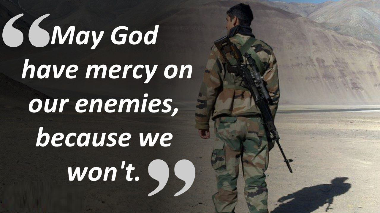 May God have mercy on our enemies, because we won't.