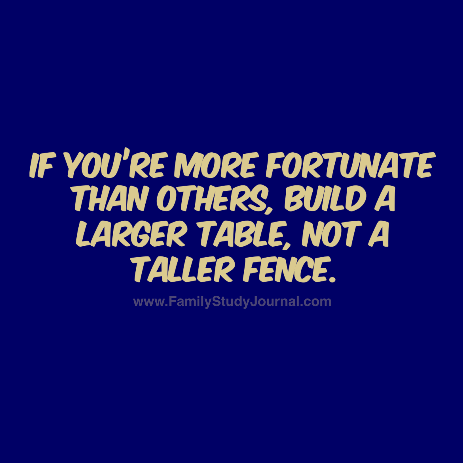 If You Re More Fortunate Than Others Build A Larger Table Not A Taller Fence Fsj Familystudy Some Inspirational Quotes Encouragement Quotes Mindset Quotes