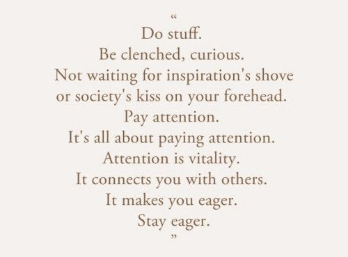 stay curious, eager. don't wait...for inspiration's shove, society's kiss on the forehead