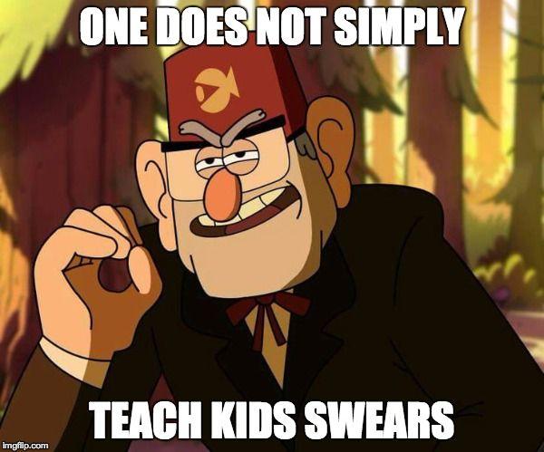 Hahaha Gravity Falls Humor One Does Not Simply Teach Kids Swears Stan Memes Gravity Falls Gravity Falls Funny Fall Memes