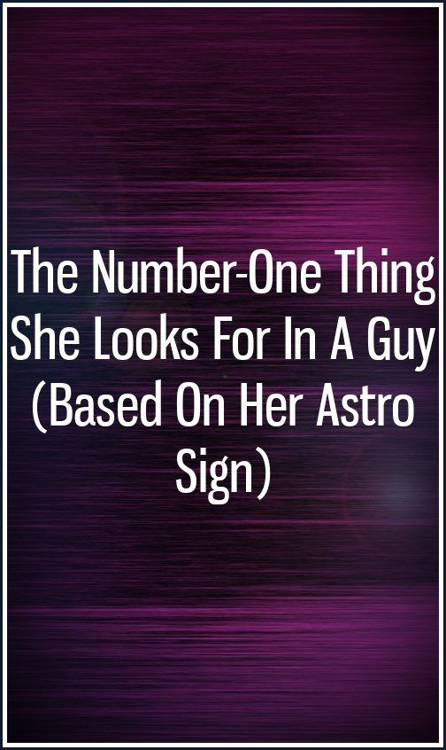 The Number-One Thing She Looks For In A Guy (Based On Her Astro Sign