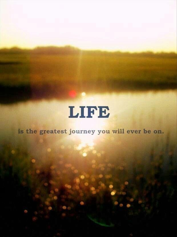 Life is the greatest journey you will ever be on. Live it to your fullest :-)