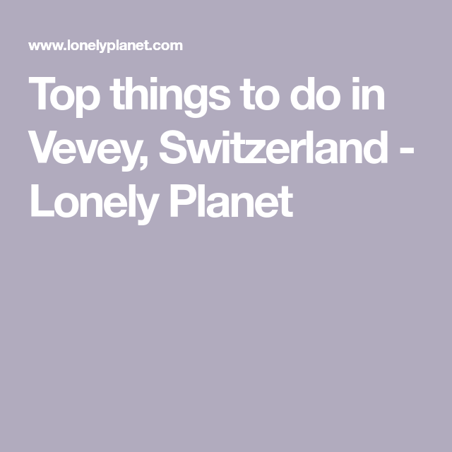 Top Things To Do In Vevey Switzerland Lonely Planet Vevey Things To Do Switzerland