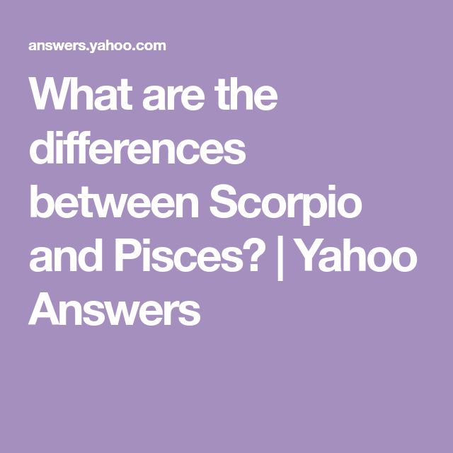 What are the differences between Scorpio and Pisces? | Yahoo Answers