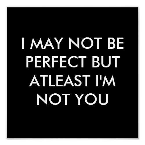 I MAY NOT BE PERFECT BUT AT LEAST I'M NOT YOU POSTER | Zazzle.com