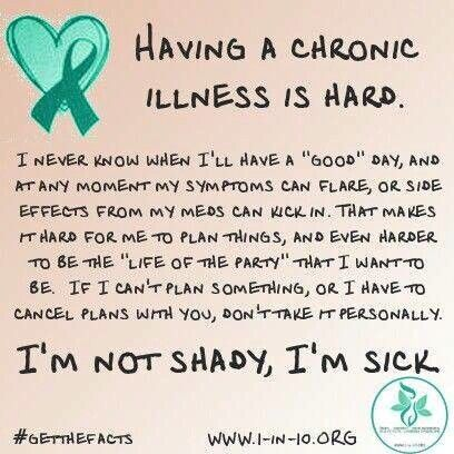 """Having a chronic illness is hard. I never know when I'll have a """"good"""" day & at any moment my symptoms can flare or side effects from my meds can kick in. That makes it hard for me to plan things & even harder to be the """"life of the party"""" that I want to be. If I can't plan something or I have to cancel plans with you, don't take it personally. I'm not shady, I'm sick."""