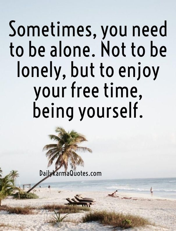 Sometimes You Need To Be Alone Not To Be Lonely But To Enjoy Your Free Time Being Yourself Needing A Break Quotes Be Yourself Quotes Picture Quotes